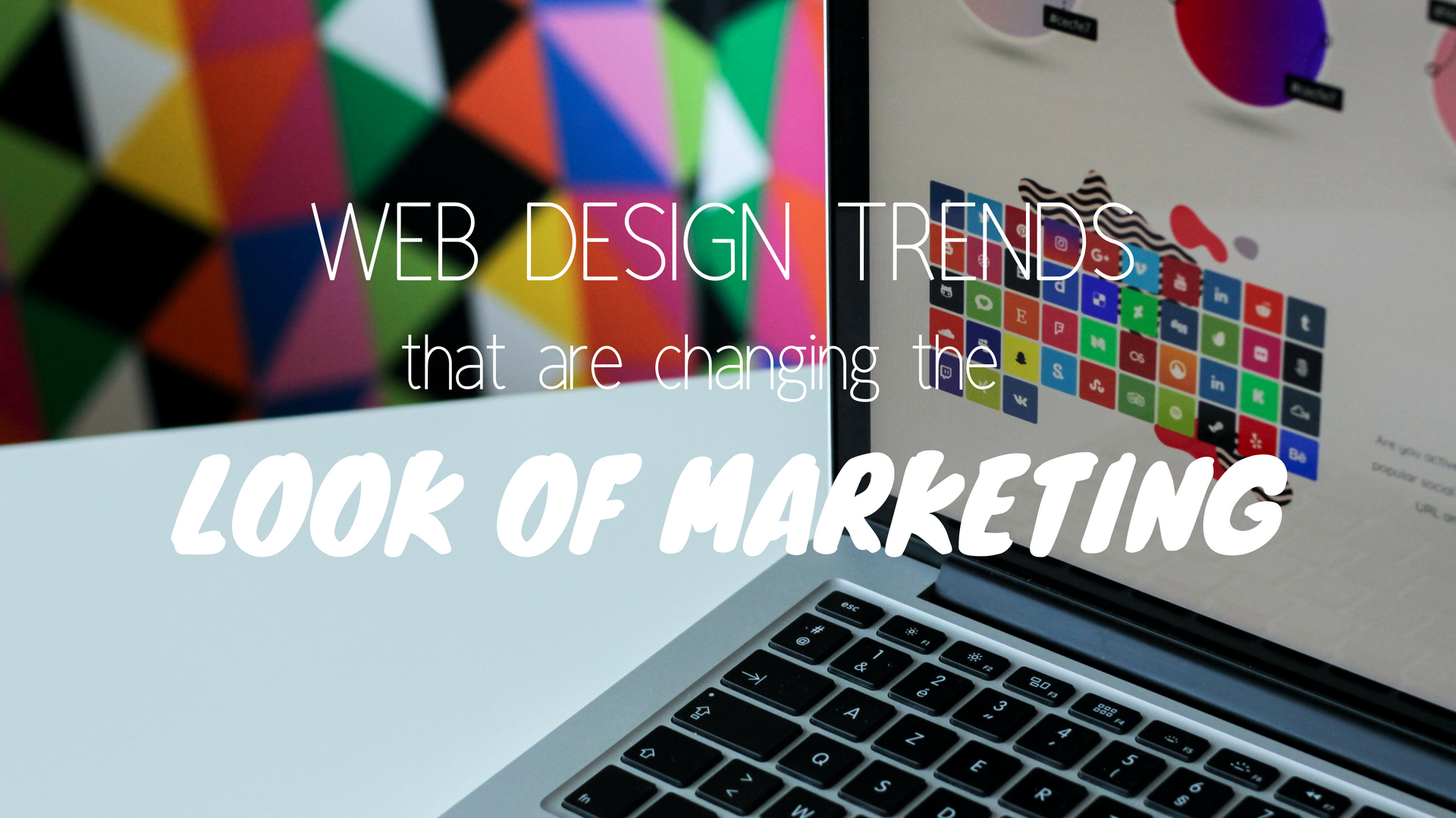 6 Web Design Trends That Are Changing the Look of Marketing
