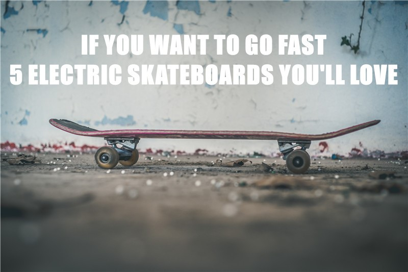 If You Want To Go Fast, Here Are 5 Electric Skateboards You'll Love