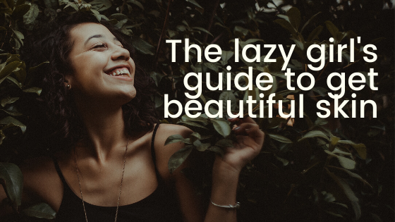 The lazy girl's guide to get beautiful skin