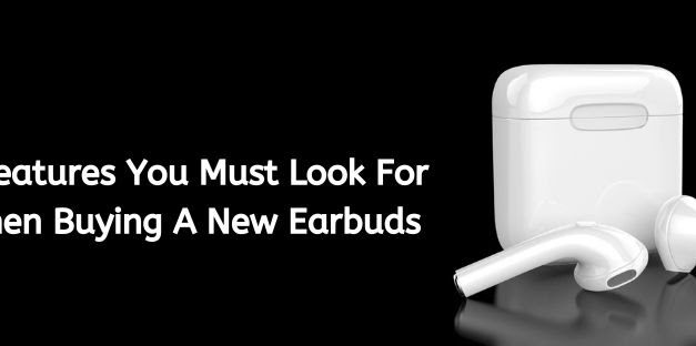7 Features You Must Look For When Buying A New Earbuds – A Guide